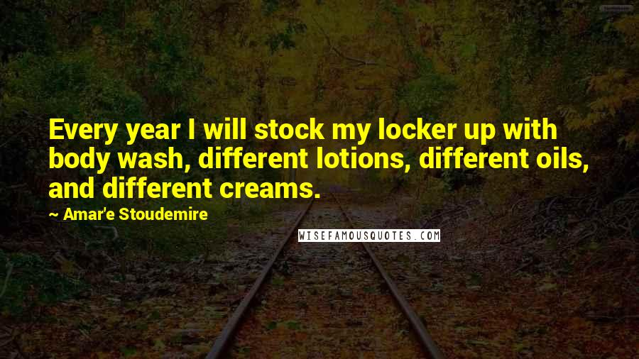 Amar'e Stoudemire Quotes: Every year I will stock my locker up with body wash, different lotions, different oils, and different creams.