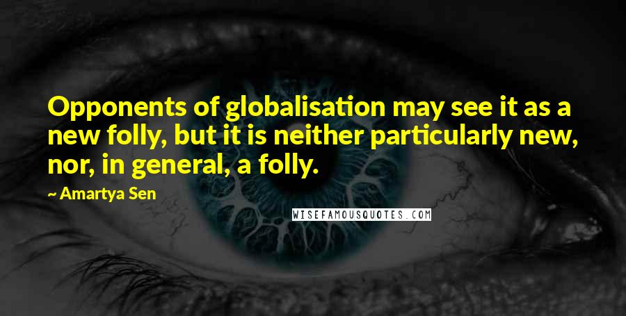 Amartya Sen Quotes: Opponents of globalisation may see it as a new folly, but it is neither particularly new, nor, in general, a folly.