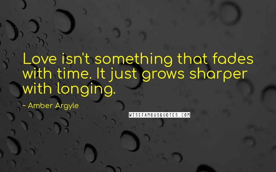 Amber Argyle Quotes: Love isn't something that fades with time. It just grows sharper with longing.