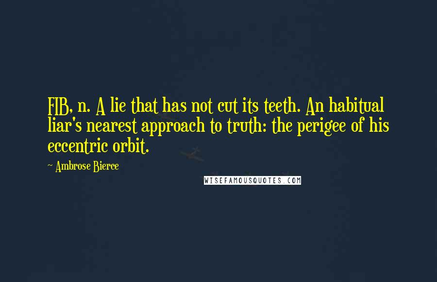 Ambrose Bierce Quotes: FIB, n. A lie that has not cut its teeth. An habitual liar's nearest approach to truth: the perigee of his eccentric orbit.