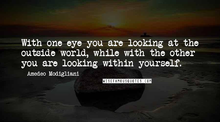 Amedeo Modigliani Quotes: With one eye you are looking at the outside world, while with the other you are looking within yourself.
