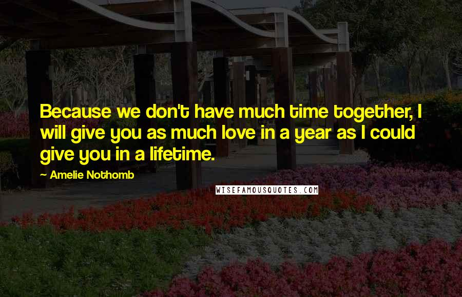 Amelie Nothomb Quotes: Because we don't have much time together, I will give you as much love in a year as I could give you in a lifetime.