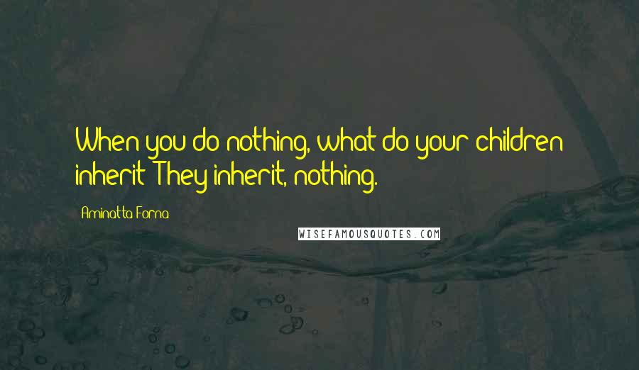 Aminatta Forna Quotes: When you do nothing, what do your children inherit? They inherit, nothing.