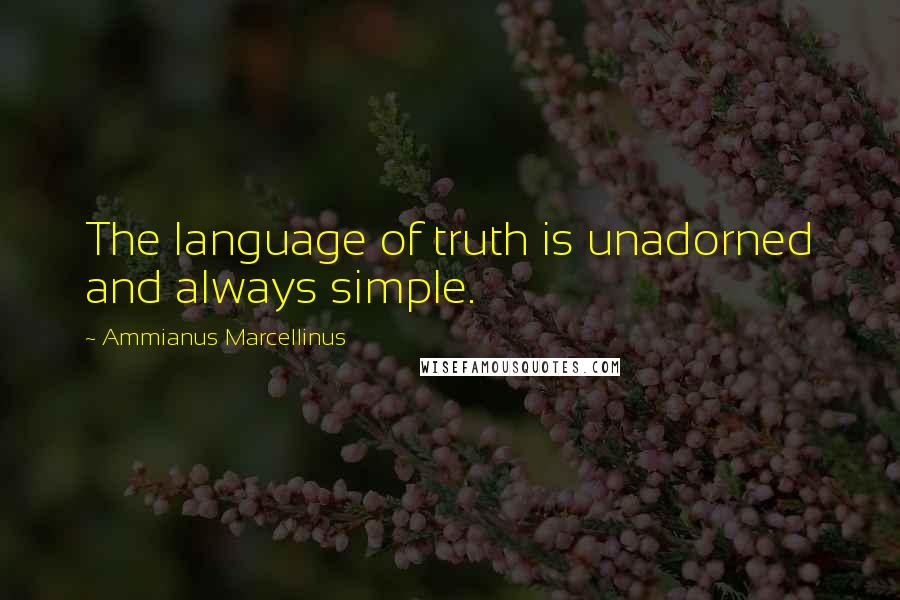 Ammianus Marcellinus Quotes: The language of truth is unadorned and always simple.