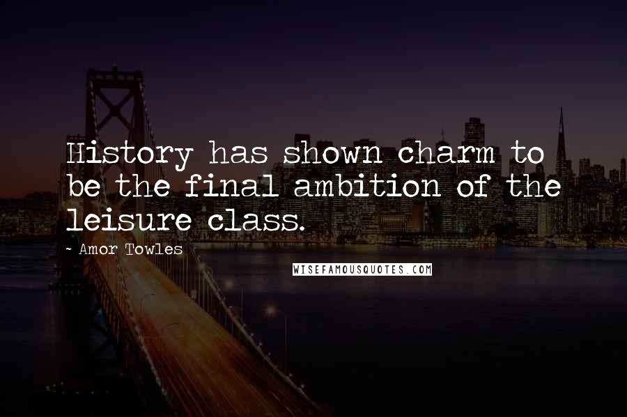 Amor Towles Quotes: History has shown charm to be the final ambition of the leisure class.