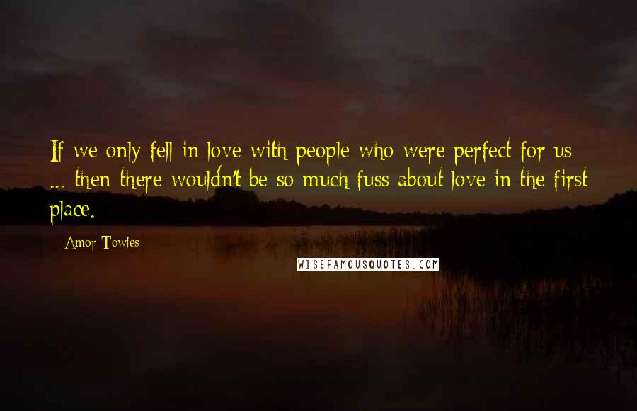 Amor Towles Quotes: If we only fell in love with people who were perfect for us ... then there wouldn't be so much fuss about love in the first place.