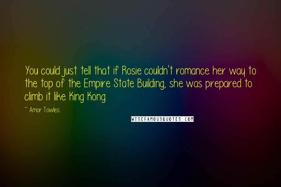 Amor Towles Quotes: You could just tell that if Rosie couldn't romance her way to the top of the Empire State Building, she was prepared to climb it like King Kong.
