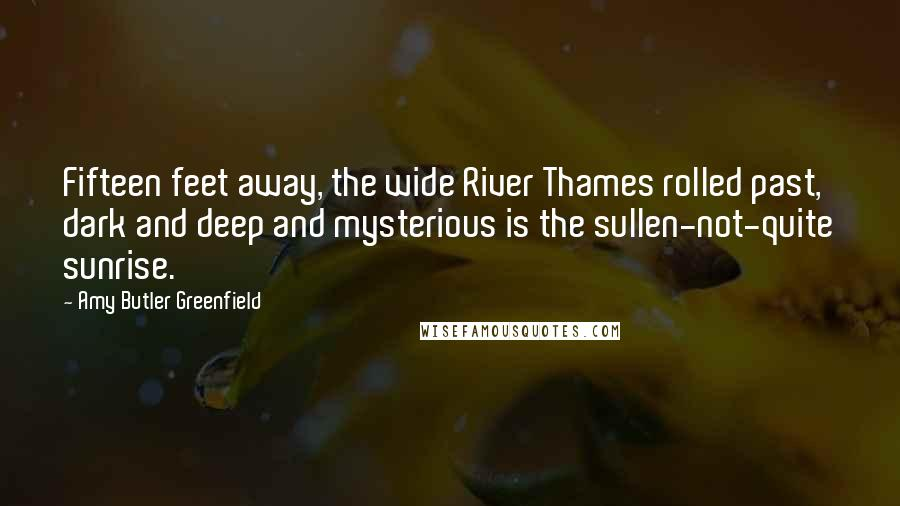 Amy Butler Greenfield Quotes: Fifteen feet away, the wide River Thames rolled past, dark and deep and mysterious is the sullen-not-quite sunrise.