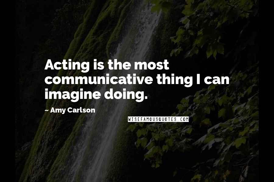 Amy Carlson Quotes: Acting is the most communicative thing I can imagine doing.
