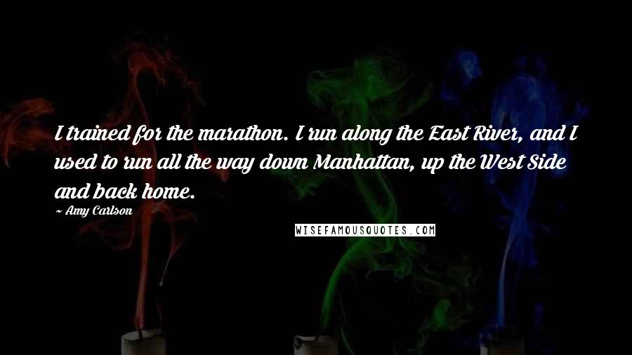 Amy Carlson Quotes: I trained for the marathon. I run along the East River, and I used to run all the way down Manhattan, up the West Side and back home.