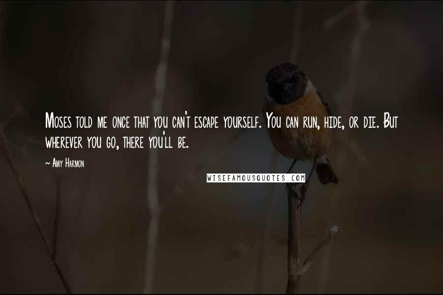 Amy Harmon Quotes: Moses told me once that you can't escape yourself. You can run, hide, or die. But wherever you go, there you'll be.