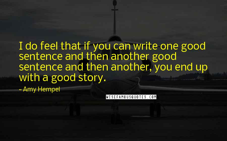 Amy Hempel Quotes: I do feel that if you can write one good sentence and then another good sentence and then another, you end up with a good story.