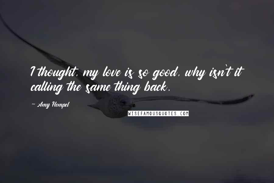 Amy Hempel Quotes: I thought, my love is so good, why isn't it calling the same thing back.