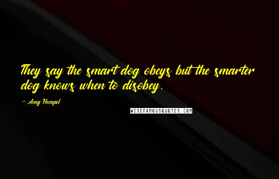 Amy Hempel Quotes: They say the smart dog obeys but the smarter dog knows when to disobey.