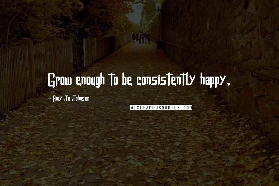 Amy Jo Johnson Quotes: Grow enough to be consistently happy.