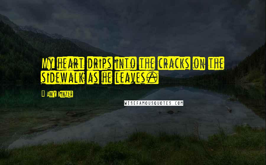 Amy Kinzer Quotes: My heart drips into the cracks on the sidewalk as he leaves.