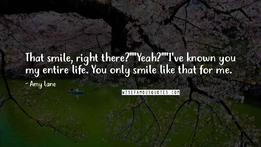 """Amy Lane Quotes: That smile, right there?""""""""Yeah?""""""""I've known you my entire life. You only smile like that for me."""