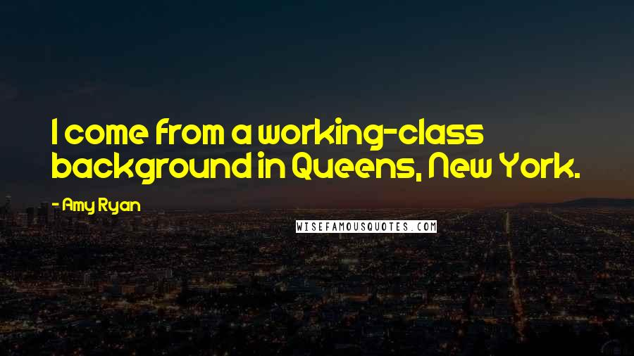 Amy Ryan Quotes: I come from a working-class background in Queens, New York.