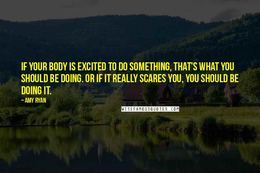 Amy Ryan Quotes: If your body is excited to do something, that's what you should be doing. Or if it really scares you, you should be doing it.
