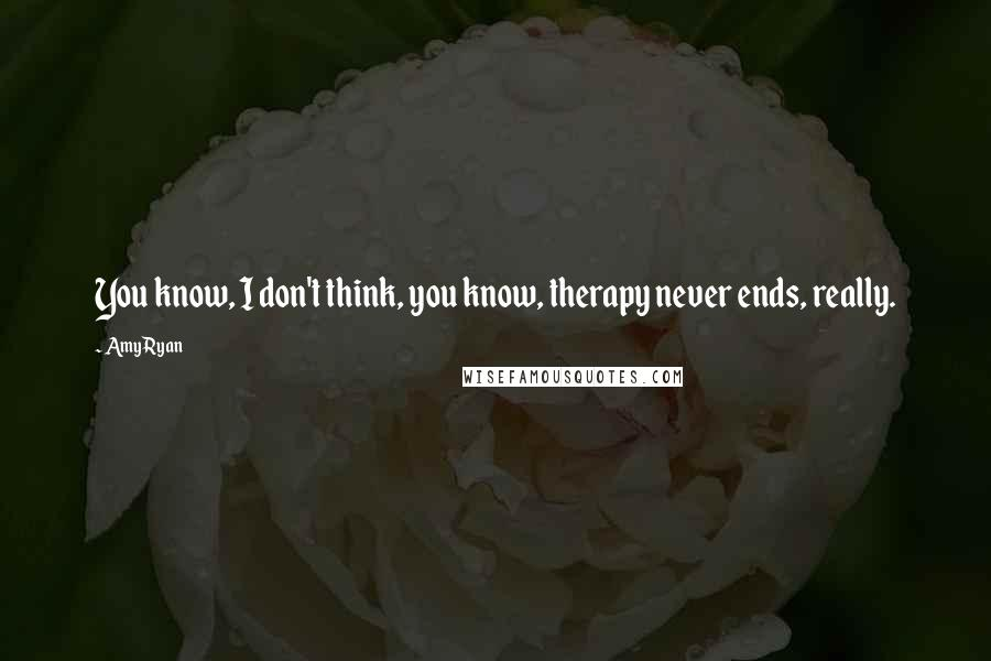 Amy Ryan Quotes: You know, I don't think, you know, therapy never ends, really.