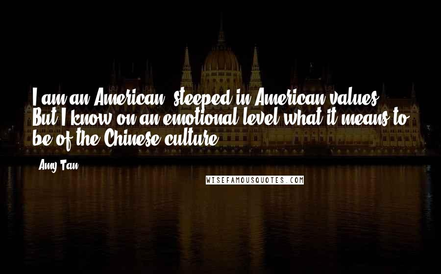 Amy Tan Quotes: I am an American, steeped in American values. But I know on an emotional level what it means to be of the Chinese culture.