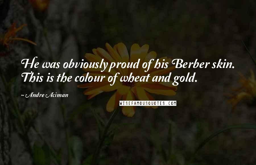 Andre Aciman Quotes: He was obviously proud of his Berber skin. This is the colour of wheat and gold.
