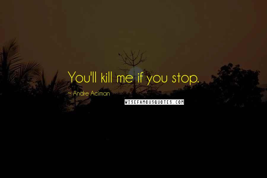 Andre Aciman Quotes: You'll kill me if you stop. ...