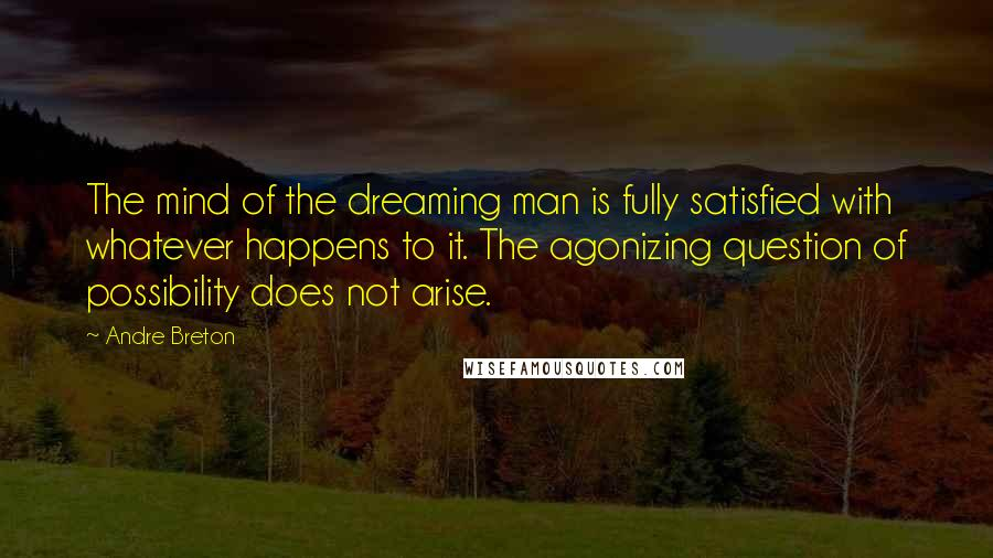 Andre Breton Quotes: The mind of the dreaming man is fully satisfied with whatever happens to it. The agonizing question of possibility does not arise.
