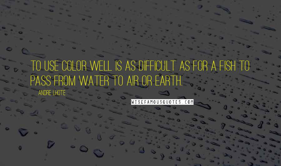 Andre Lhote Quotes: To use color well is as difficult as for a fish to pass from water to air or earth.