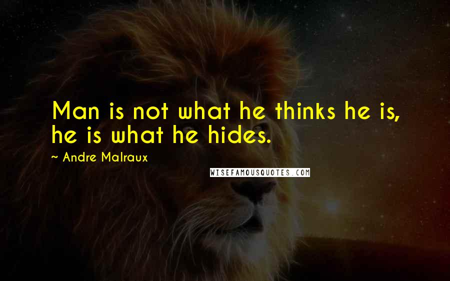 Andre Malraux Quotes: Man is not what he thinks he is, he is what he hides.