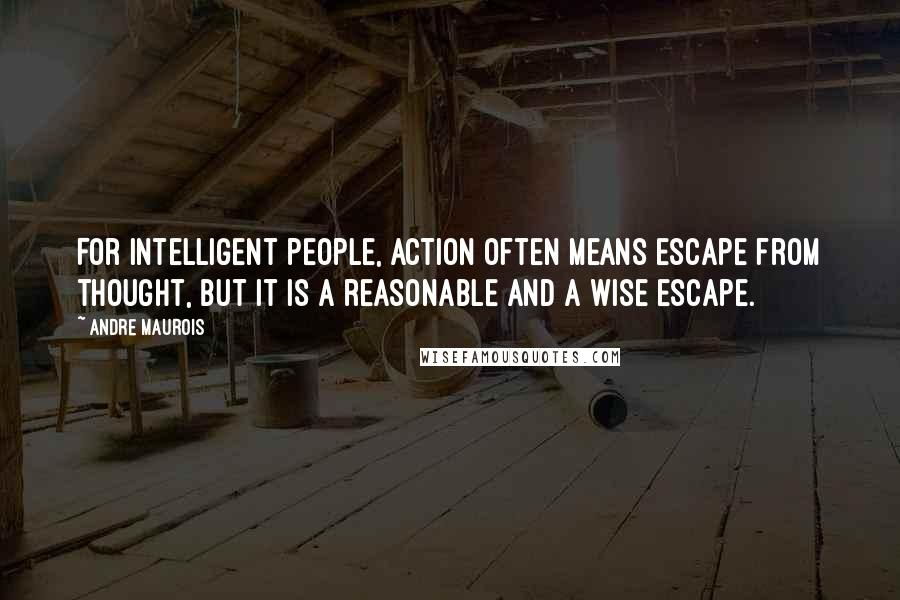 Andre Maurois Quotes: For intelligent people, action often means escape from thought, but it is a reasonable and a wise escape.