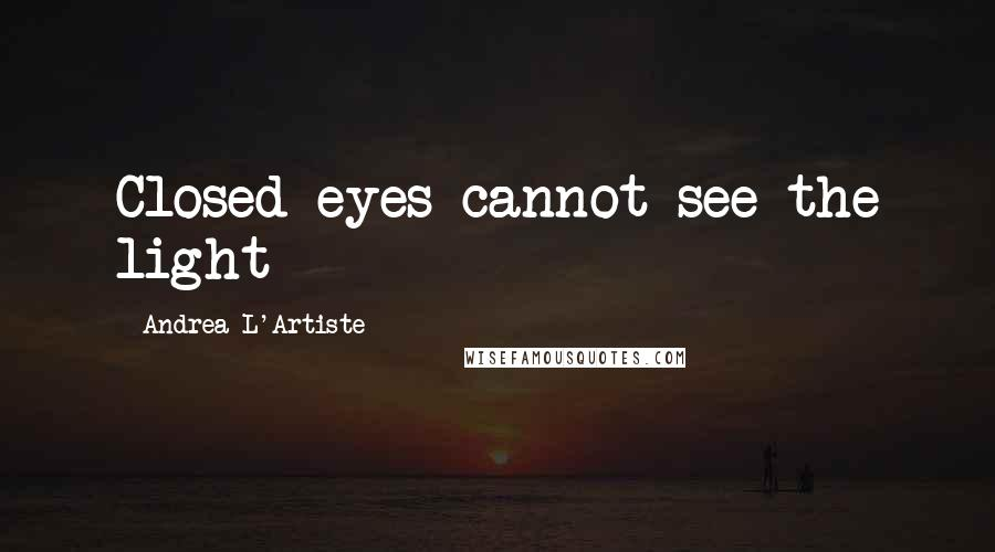 Andrea L'Artiste Quotes: Closed eyes cannot see the light