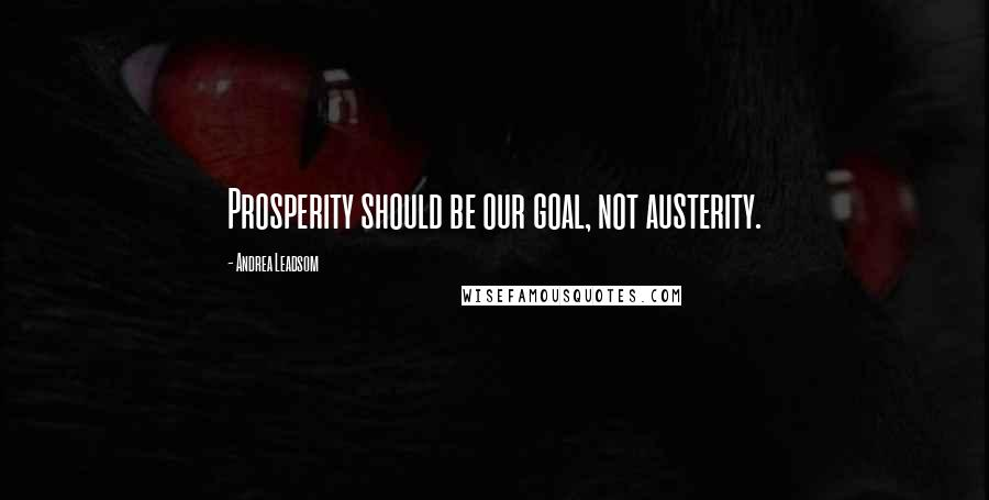 Andrea Leadsom Quotes: Prosperity should be our goal, not austerity.