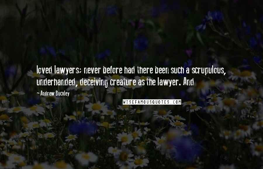 Andrew Buckley Quotes: loved lawyers; never before had there been such a scrupulous, underhanded, deceiving creature as the lawyer. And