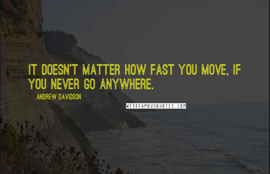 Andrew Davidson Quotes It Doesn039t Matter How Fast You Move If