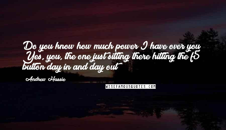 Andrew Hussie Quotes: Do you know how much power I have over you? Yes, you, the one just sitting there hitting the f5 button day in and day out!