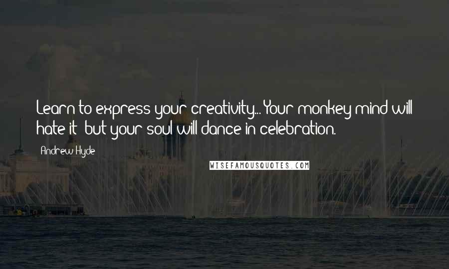 Andrew Hyde Quotes: Learn to express your creativity... Your monkey-mind will hate it; but your soul will dance in celebration.