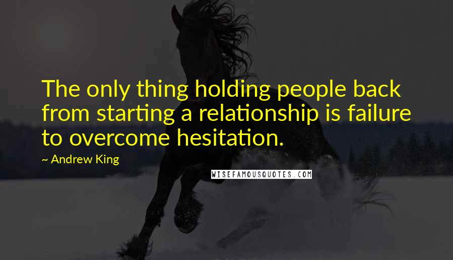 Andrew King Quotes: The only thing holding people back from starting a relationship is failure to overcome hesitation.