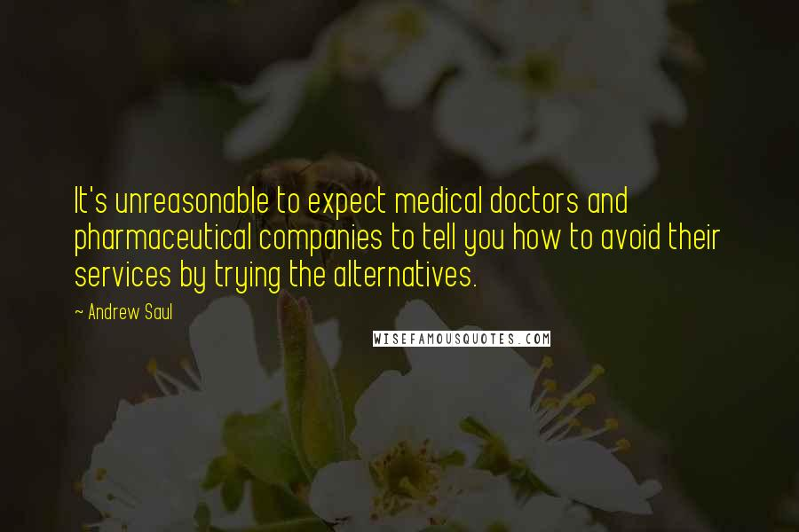 Andrew Saul Quotes: It's unreasonable to expect medical doctors and pharmaceutical companies to tell you how to avoid their services by trying the alternatives.
