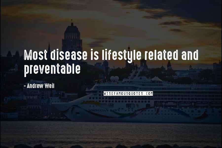 Andrew Weil Quotes: Most disease is lifestyle related and preventable