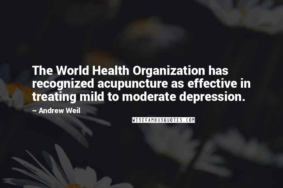 Andrew Weil Quotes: The World Health Organization has recognized acupuncture as effective in treating mild to moderate depression.