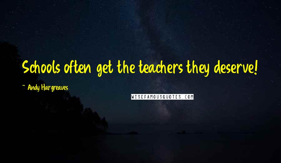 Andy Hargreaves Quotes: Schools often get the teachers they deserve!