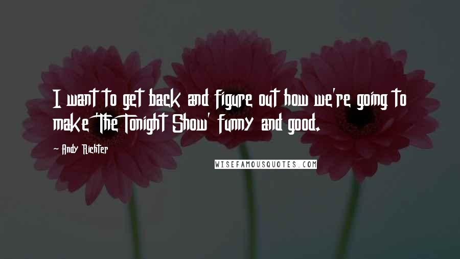 Andy Richter Quotes: I want to get back and figure out how we're going to make 'The Tonight Show' funny and good.