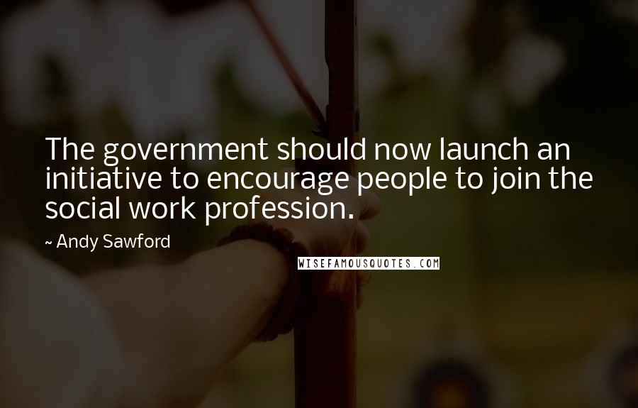 Andy Sawford Quotes: The government should now launch an initiative to encourage people to join the social work profession.