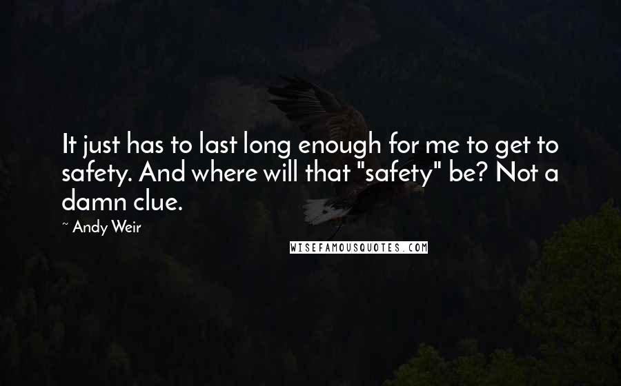 "Andy Weir Quotes: It just has to last long enough for me to get to safety. And where will that ""safety"" be? Not a damn clue."