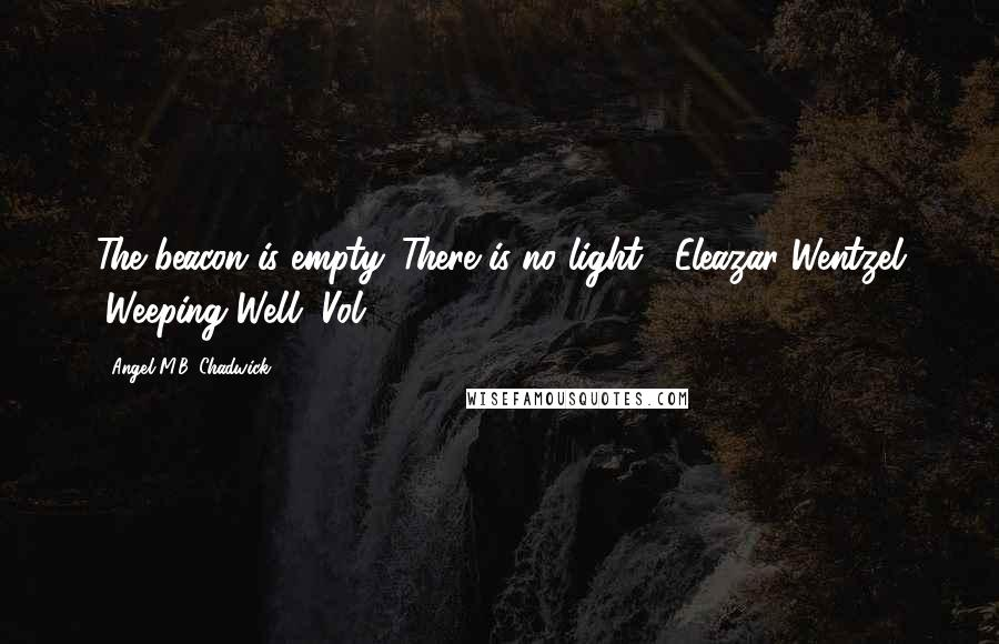 Angel M.B. Chadwick Quotes: The beacon is empty. There is no light. -Eleazar Wentzel (Weeping Well, Vol. 1)