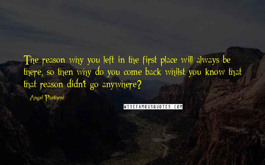 Angel Phetheni Quotes: The reason why you left in the first place will always be there, so then why do you come back whilst you know that that reason didn't go anywhere?