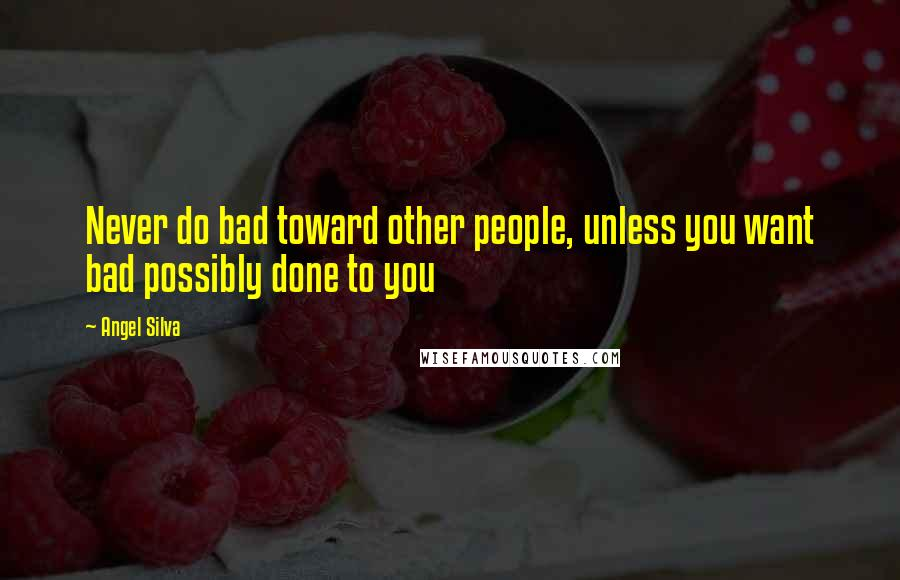 Angel Silva Quotes: Never do bad toward other people, unless you want bad possibly done to you