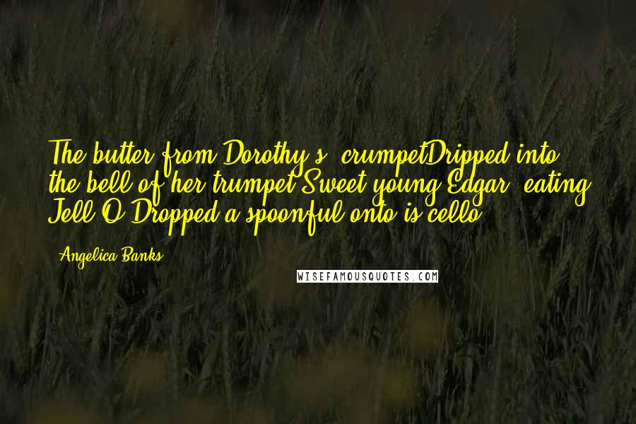 Angelica Banks Quotes: The butter from Dorothy's' crumpetDripped into the bell of her trumpet.Sweet young Edgar, eating Jell-O,Dropped a spoonful onto is cello.