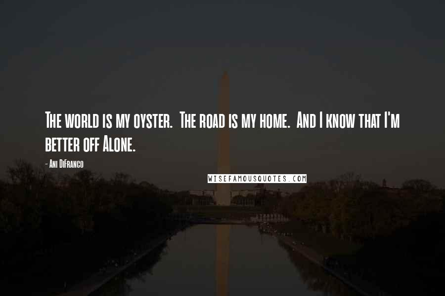 Ani Difranco Quotes The World Is My Oyster The Road Is My Home And I Know That I 039 M Better Off Alone